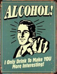 Alcohol! I only drink to make YOU more interesting!